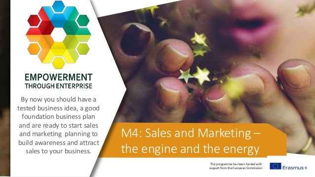 This programme has been funded with support from the European Commission M4: Sales and Marketing – the engine and the ener...