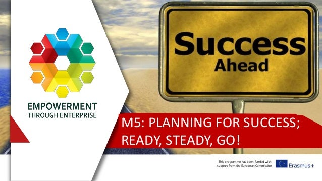 This programme has been funded with support from the European Commission M5: PLANNING FOR SUCCESS; READY, STEADY, GO!