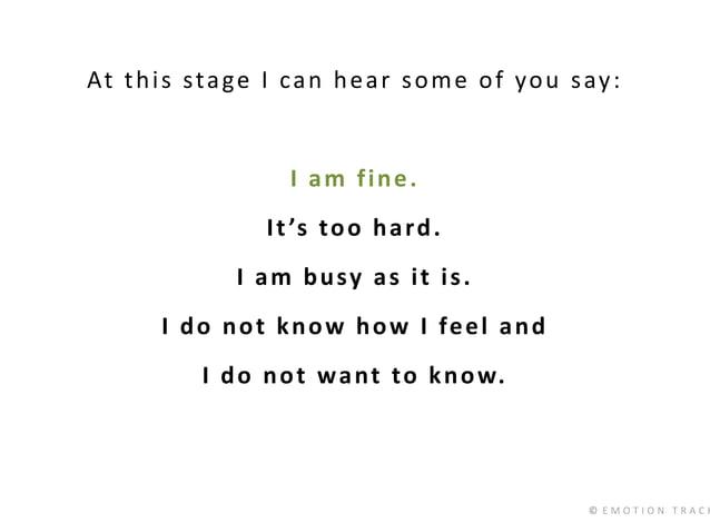 © E M O T I O N T R A C K At this stage I can hear some of you say: I am fine. It's too hard. I am busy as it is. I do not...