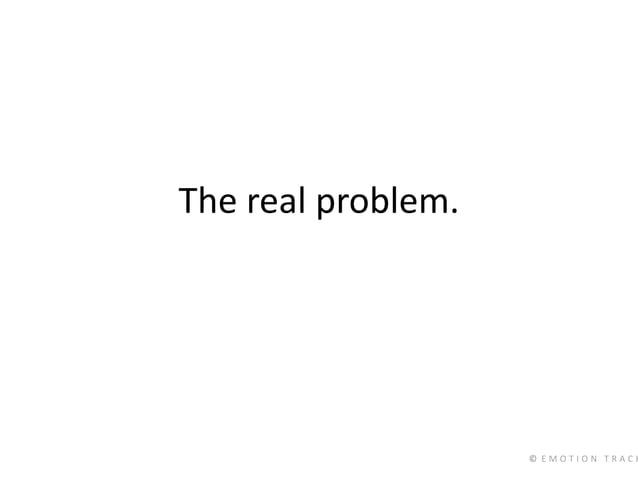 © E M O T I O N T R A C K The real problem.