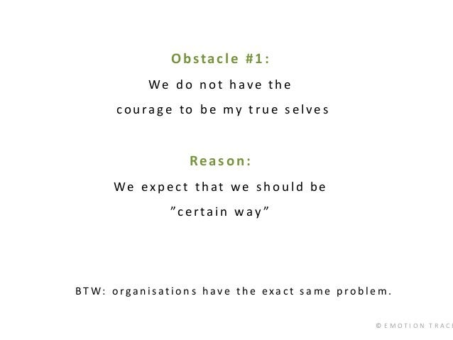 © E M O T I O N T R A C K Obstacle #1: We do not have the courage to be my true selves Reason: We expect that we should be...
