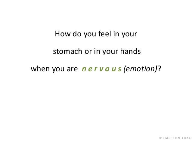 © E M O T I O N T R A C K How do you feel in your stomach or in your hands when you are n e r v o u s (emotion)?
