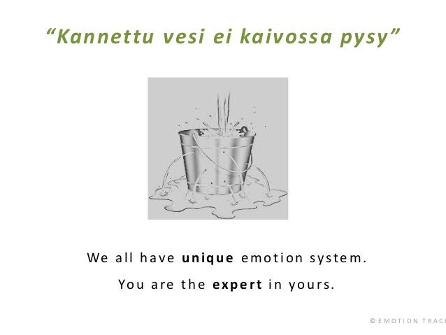 """© E M O T I O N T R A C K """"Kannettu vesi ei kaivossa pysy"""" We all have unique emotion system. You are the expert in yours."""