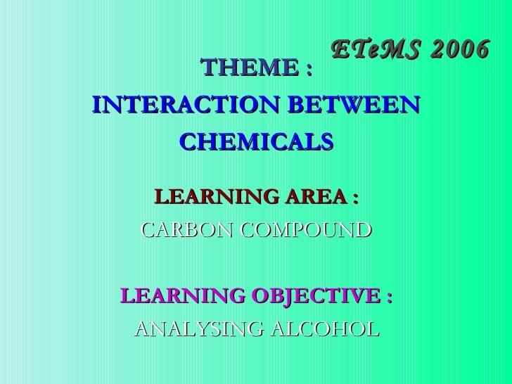 ETeMS 2006 <ul><li>THEME : </li></ul><ul><li>INTERACTION BETWEEN </li></ul><ul><li>CHEMICALS </li></ul><ul><li>LEARNING AR...