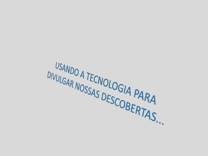 USANDO A TECNOLOGIA PARA DIVULGAR NOSSAS DESCOBERTAS...<br />