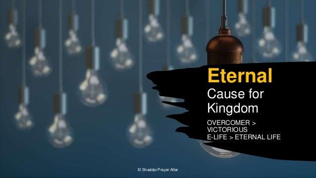 Eternal Cause for Kingdom OVERCOMER > VICTORIOUS E-LIFE > ETERNAL LIFE El Shaddai Prayer Altar