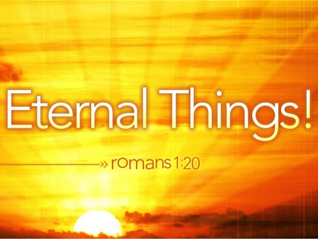 •The knowledge of God's eternal power amazes us and helps us to think about other things that are eternal. Isaiah 26:4 •Th...