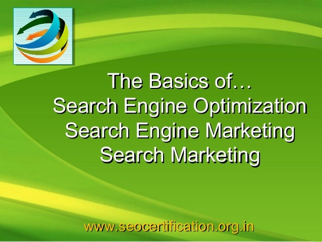 The Basics of…Search Engine Optimization Search Engine Marketing    Search Marketing   www.seocertification.org.in