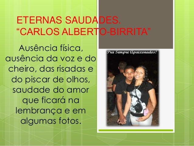 """ETERNAS SAUDADES. """"CARLOS ALBERTO-BIRRITA"""" Ausência física, ausência da voz e do cheiro, das risadas e do piscar de olhos,..."""