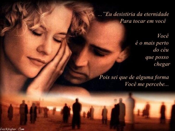 """...""""Eu desistiria da eternidade         Para tocar em você                         Você                é o mais perto     ..."""