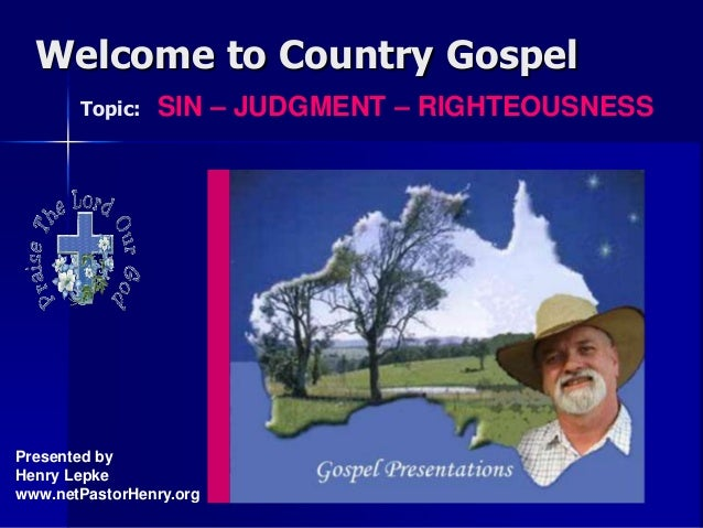 Welcome to Country Gospel Topic: SIN – JUDGMENT – RIGHTEOUSNESS Presented by Henry Lepke www.netPastorHenry.org