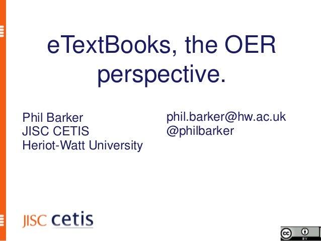 eTextBooks, the OER        perspective.Phil Barker              phil.barker@hw.ac.ukJISC CETIS               @philbarkerHe...