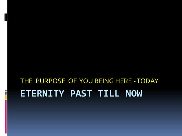 ETERNITY PAST TILL NOW THE PURPOSE OF YOU BEING HERE -TODAY