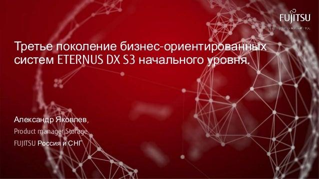 Третье поколение бизнес-ориентированных систем ETERNUS DX S3 начального уровня. Александр Яковлев, Product manager Storage...