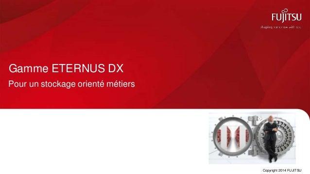 Gamme ETERNUS DX Pour un stockage orienté métiers Copyright 2014 FUJITSU
