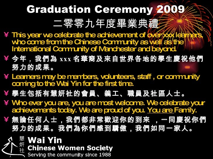 Graduation Ceremony 2009 二零零九年度畢業典禮 <ul><li>This year we celebrate the achievement of over xxx learners, who come from the...