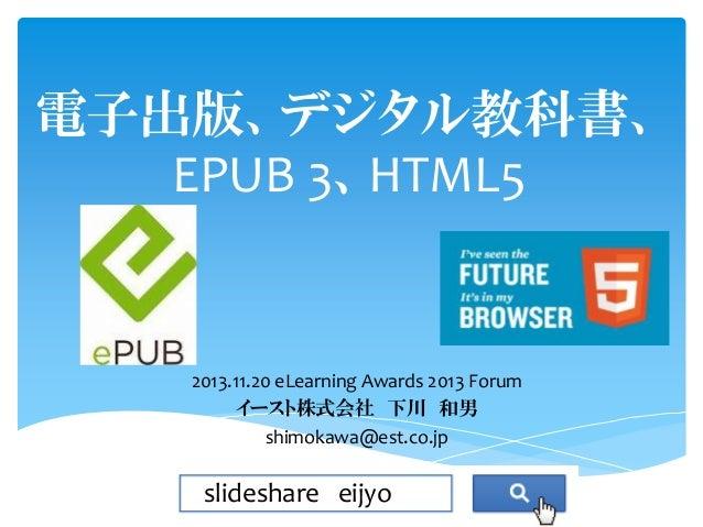 電子出版、デジタル教科書、 EPUB 3、HTML5  2013.11.20 eLearning Awards 2013 Forum イースト株式会社 下川 和男 shimokawa@est.co.jp  slideshare eijyo