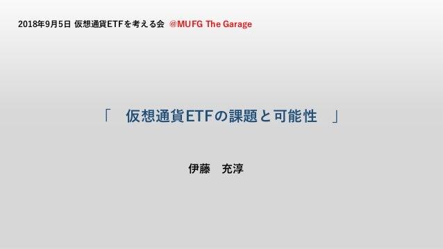 「 仮想通貨ETFの課題と可能性 」 伊藤 充淳 2018年9月5日 仮想通貨ETFを考える会 @MUFG The Garage