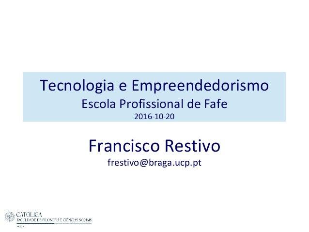 Tecnologia e Empreendedorismo Escola Profissional de Fafe 2016-10-20 Francisco Restivo frestivo@braga.ucp.pt