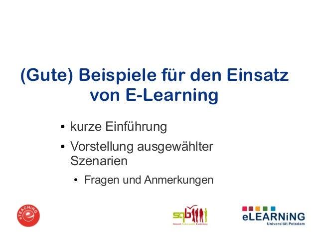 (Gute) Beispiele für den Einsatz        von E-Learning    ●   kurze Einführung    ●   Vorstellung ausgewählter        Szen...
