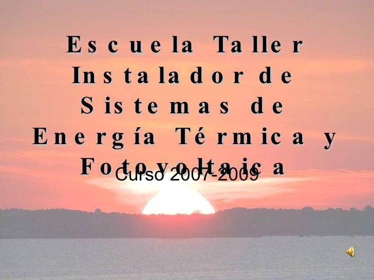Escuela Taller Instalador de Sistemas de Energía Térmica y Fotovoltaica Curso 2007-2009