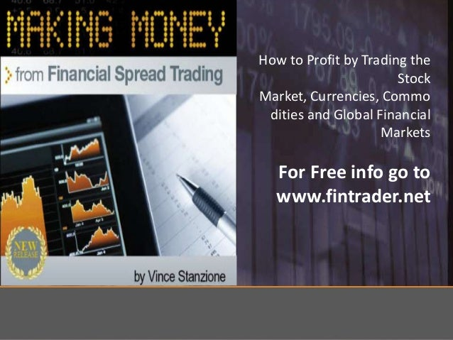 How to Profit by Trading the Stock Market, Currencies, Commo dities and Global Financial Markets  For Free info go to www....