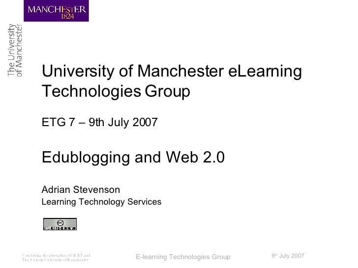 University of Manchester eLearning Technologies Group ETG 7 – 9th July 2007 Edublogging and Web 2.0 Adrian Stevenson Learn...