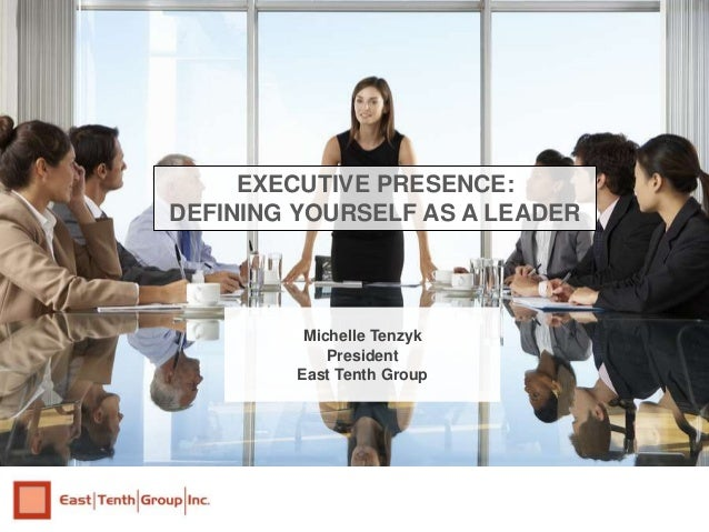 Michelle Tenzyk President East Tenth Group EXECUTIVE PRESENCE: DEFINING YOURSELF AS A LEADER