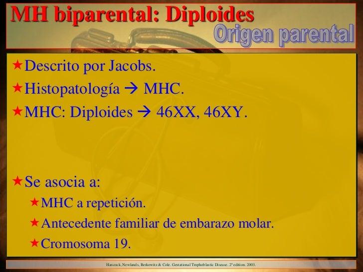MH biparental: DiploidesDescrito por Jacobs.Histopatología  MHC.MHC: Diploides  46XX, 46XY.Se asocia a:  MHC a repe...