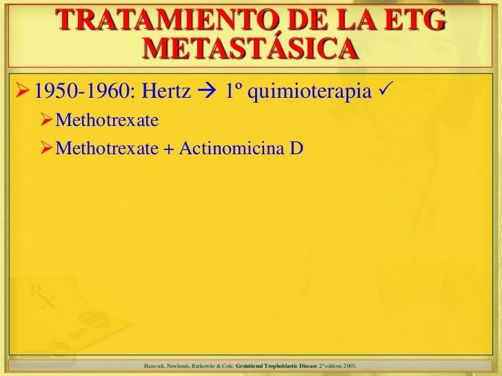 TRATAMIENTO DE LA ETG        METASTÁSICA1950-1960: Hertz  1º quimioterapia   Methotrexate  Methotrexate + Actinomicin...