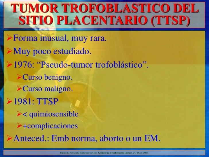 """TUMOR TROFOBLASTICO DEL  SITIO PLACENTARIO (TTSP)Forma inusual, muy rara.Muy poco estudiado.1976: """"Pseudo-tumor trofobl..."""