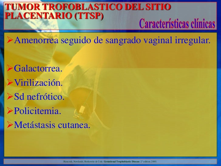 TUMOR TROFOBLASTICO DEL SITIOPLACENTARIO (TTSP)Amenorrea seguido de sangrado vaginal irregular.Galactorrea.Virilización...