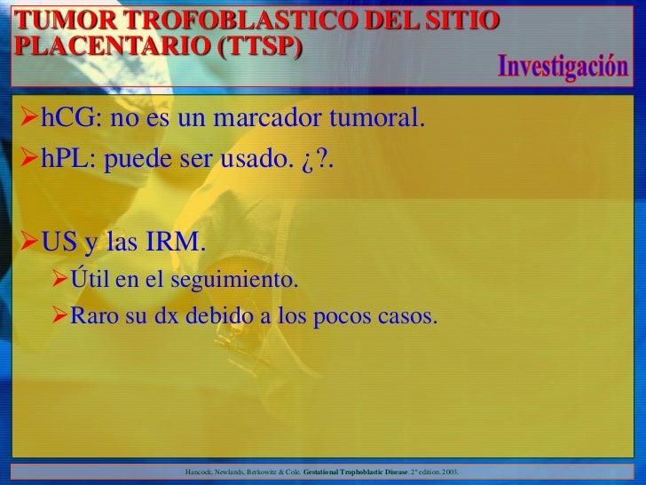TUMOR TROFOBLASTICO DEL SITIOPLACENTARIO (TTSP)hCG: no es un marcador tumoral.hPL: puede ser usado. ¿?.US y las IRM.  ...