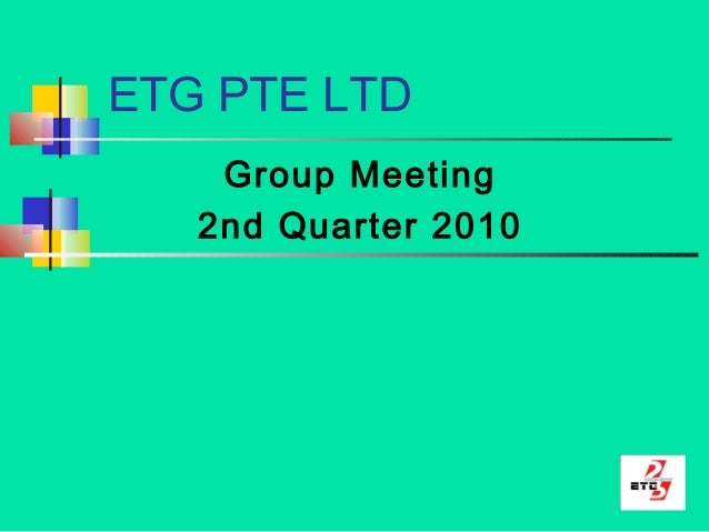 ETG PTE LTD Group Meeting 2nd Quarter 2010