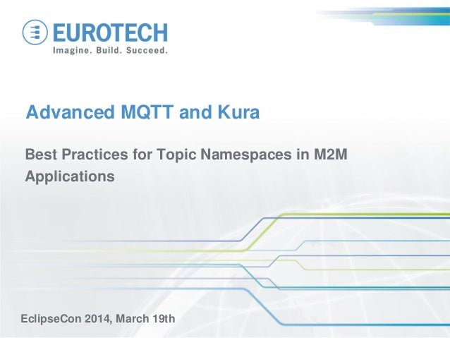 Advanced MQTT and Kura Best Practices for Topic Namespaces in M2M Applications EclipseCon 2014, March 19th