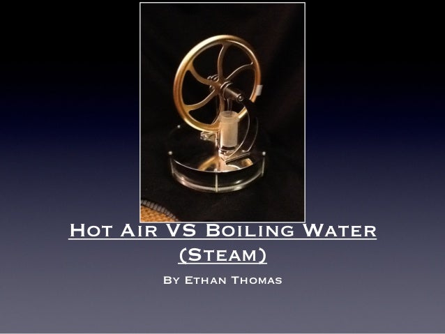 Hot Air VS Boiling Water         (Steam)       By Ethan Thomas
