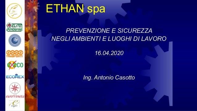 ETHAN spa PREVENZIONE E SICUREZZA NEGLI AMBIENTI E LUOGHI DI LAVORO 16.04.2020 Ing. Antonio Casotto