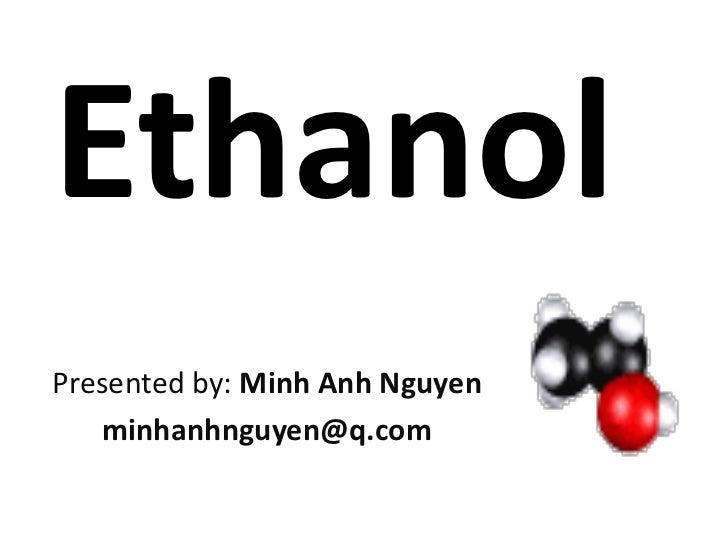 EthanolPresented by: Minh Anh Nguyen   minhanhnguyen@q.com
