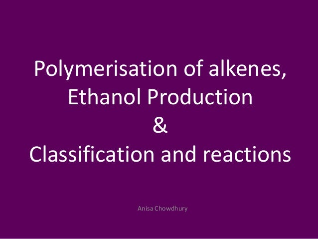 Anisa ChowdhuryPolymerisation of alkenes,Ethanol Production&Classification and reactions