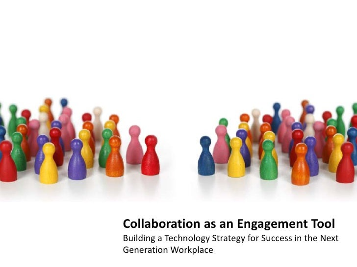 Collaboration as an Engagement Tool  Building a Technology Strategy for Success in the Next Generation Workplace<br />