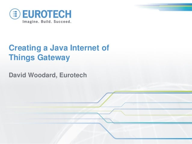 Creating a Java Internet of Things Gateway  David Woodard, Eurotech