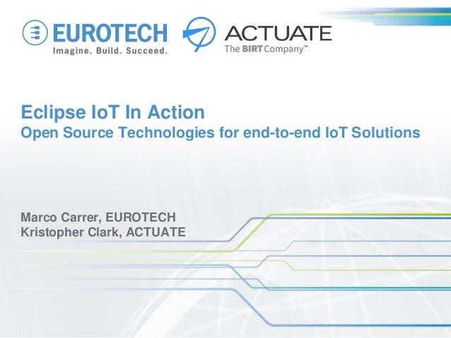 Eclipse IoT In Action Open Source Technologies for end-to-end IoT Solutions Marco Carrer, EUROTECH Kristopher Clark, ACTUA...