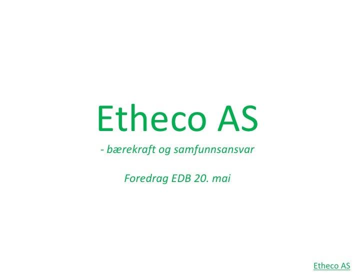 Etheco AS- bærekraft og samfunnsansvarForedrag EDB 20. mai<br />Etheco AS<br />
