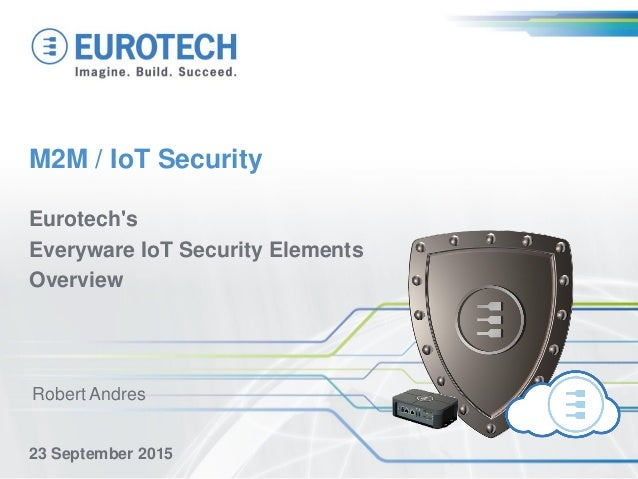 M2M / IoT Security Eurotech's Everyware IoT Security Elements Overview 23 September 2015 Robert Andres