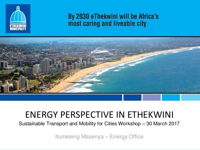 ENERGY PERSPECTIVE IN ETHEKWINI Sustainable Transport and Mobility for Cities Workshop – 30 March 2017 Itumeleng Masenya –...