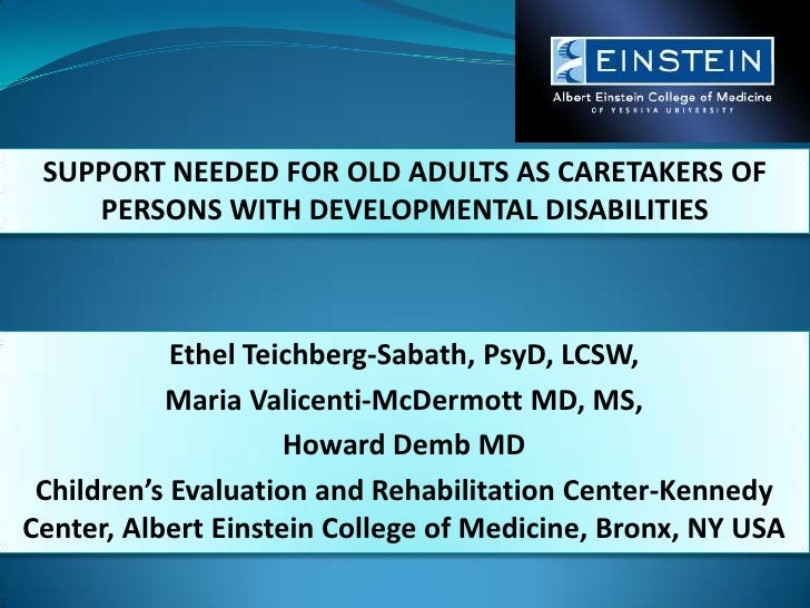 SUPPORT NEEDED FOR OLD ADULTS AS CARETAKERS OF PERSONS WITH DEVELOPMENTAL DISABILITIES <br />Ethel Teichberg-Sabath, PsyD,...