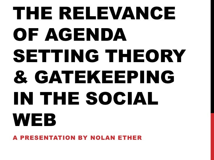 THE RELEVANCEOF AGENDASETTING THEORY& GATEKEEPINGIN THE SOCIALWEBA PRESENTATION BY NOLAN ETHER