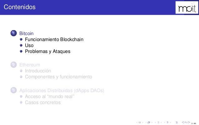 2 / 80 Contenidos 1 Bitcoin Funcionamiento Blockchain Uso Problemas y Ataques 2 Ethereum Introducción Componentes y funcio...