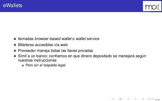 24 / 80 eWallets llamadas browser-based wallet o wallet service Billeteras accesibles vía web Proveedor maneja todas las l...