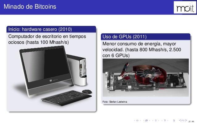 27 / 80 Minado de Bitcoins Inicio: hardware casero (2010) Computador de escritorio en tiempos ociosos (hasta 100 Mhash/s) ...